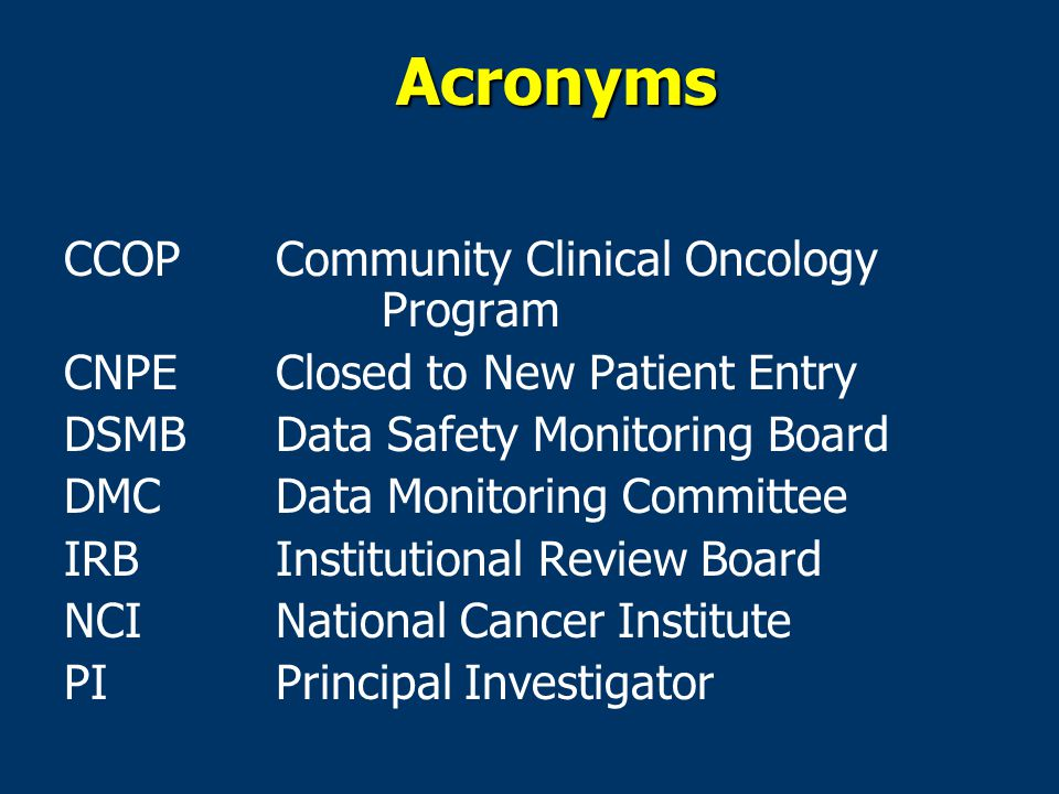 Acronyms CCOPCommunity Clinical Oncology Program CNPEClosed to New Patient Entry DSMB Data Safety Monitoring Board DMCData Monitoring Committee IRBInstitutional Review Board NCINational Cancer Institute PIPrincipal Investigator