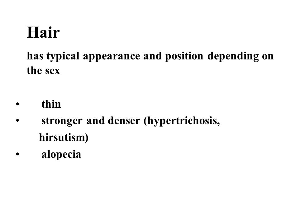 Hair has typical appearance and position depending on the sex thin stronger and denser (hypertrichosis, hirsutism) alopecia