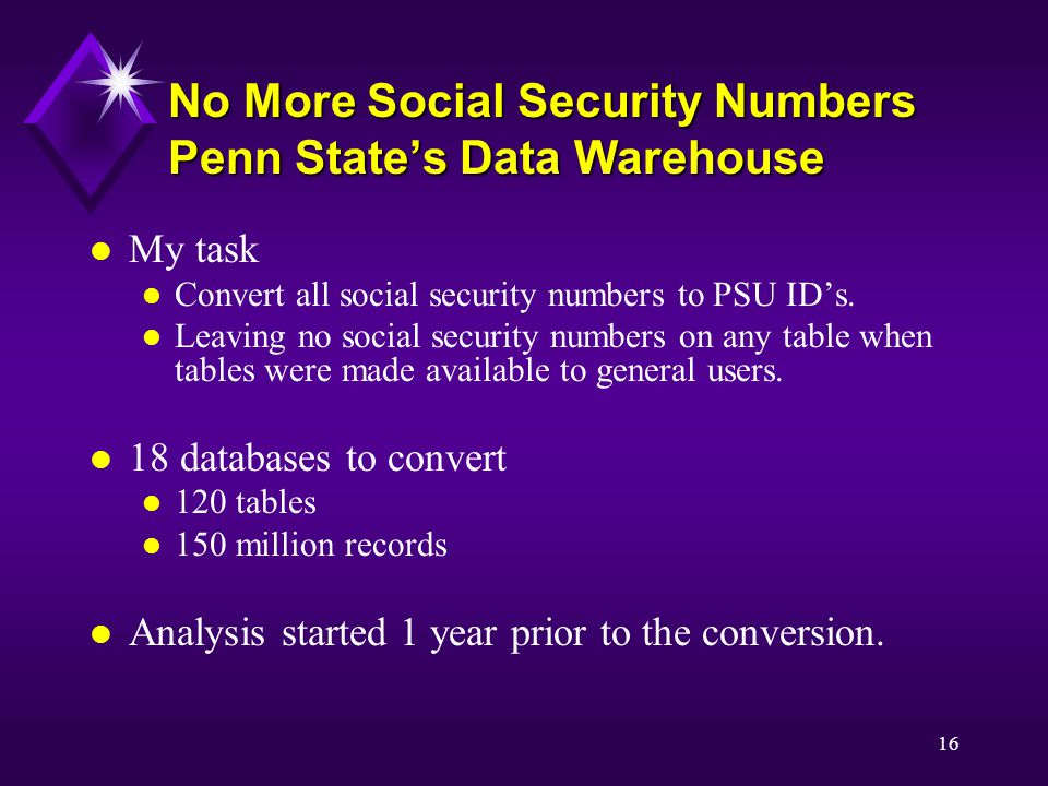 16 No More Social Security Numbers Penn State's Data Warehouse l My task l Convert all social security numbers to PSU ID's.