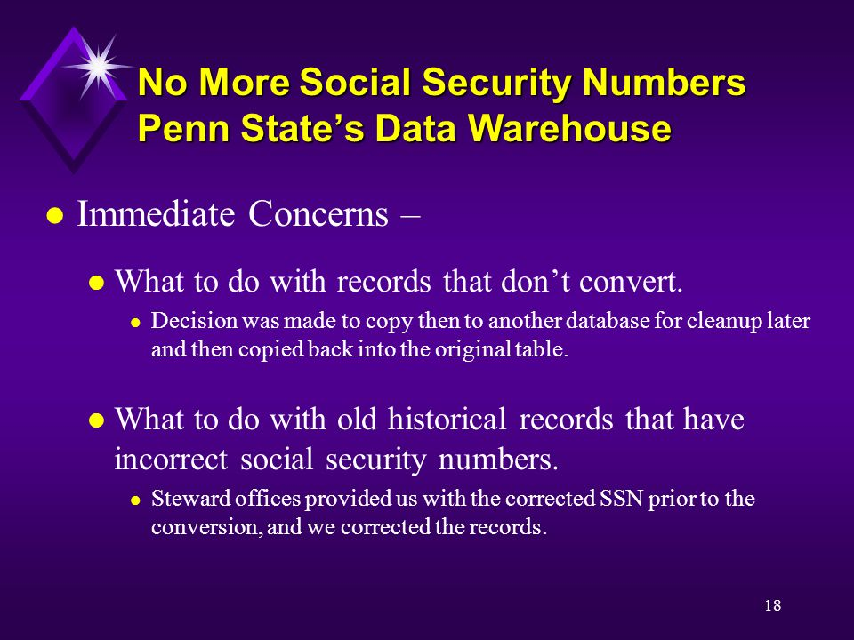 18 No More Social Security Numbers Penn State's Data Warehouse l Immediate Concerns – l What to do with records that don't convert.