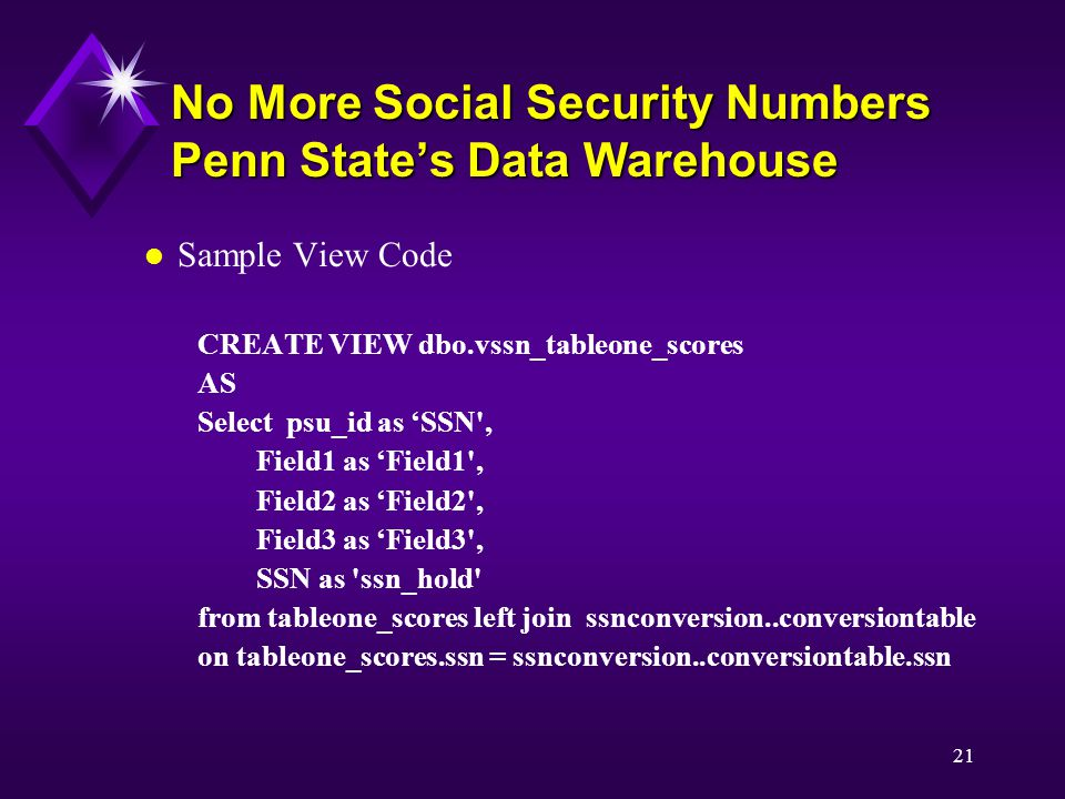 21 No More Social Security Numbers Penn State's Data Warehouse l Sample View Code CREATE VIEW dbo.vssn_tableone_scores AS Select psu_id as 'SSN , Field1 as 'Field1 , Field2 as 'Field2 , Field3 as 'Field3 , SSN as ssn_hold from tableone_scores left join ssnconversion..conversiontable on tableone_scores.ssn = ssnconversion..conversiontable.ssn