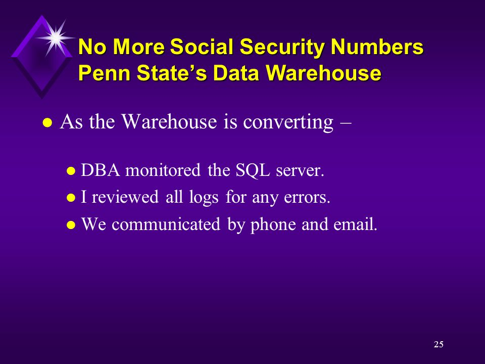 25 No More Social Security Numbers Penn State's Data Warehouse l As the Warehouse is converting – l DBA monitored the SQL server.