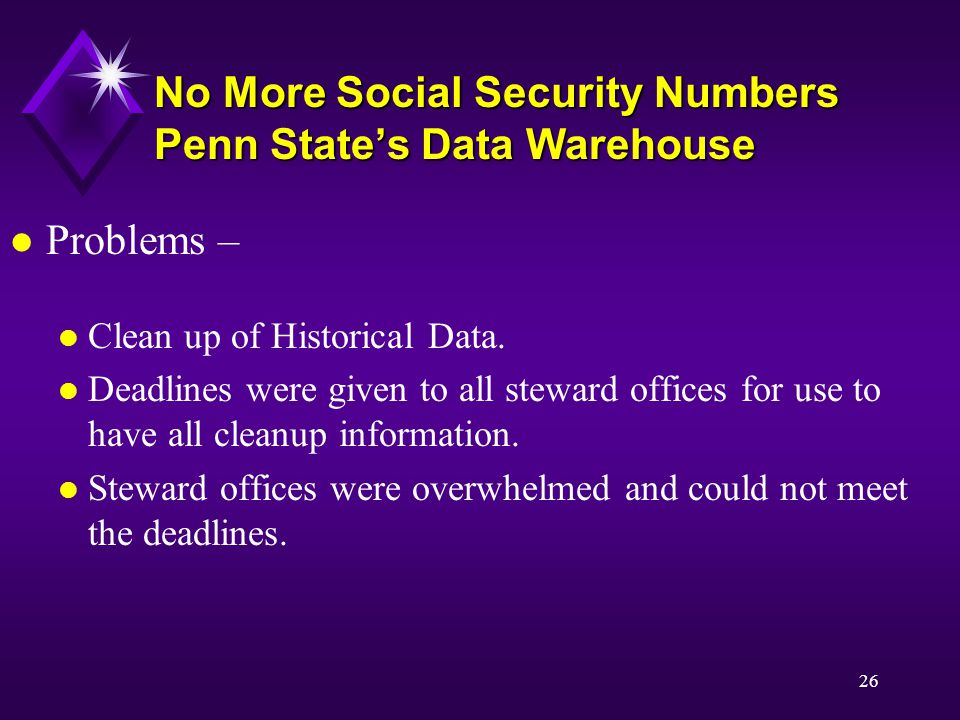 26 No More Social Security Numbers Penn State's Data Warehouse l Problems – l Clean up of Historical Data.