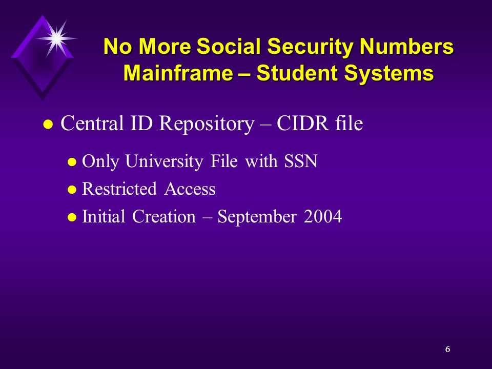 6 No More Social Security Numbers Mainframe – Student Systems l Central ID Repository – CIDR file l Only University File with SSN l Restricted Access l Initial Creation – September 2004