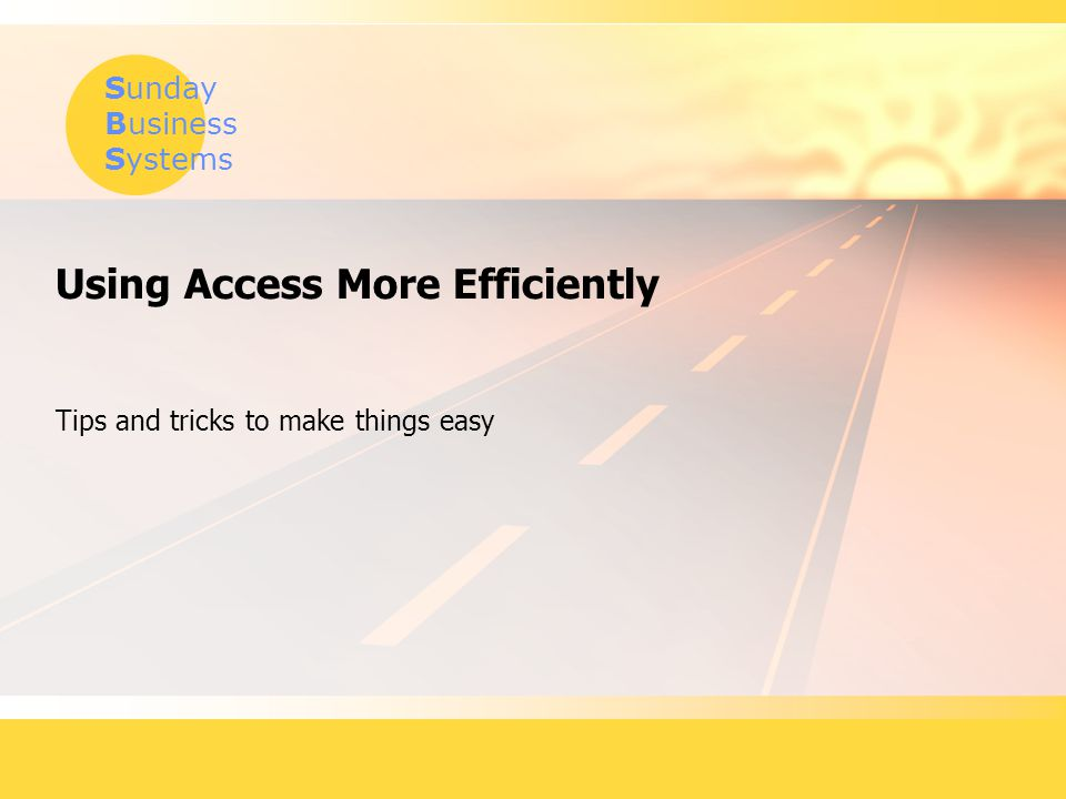 Sunday Business Systems Using Access More Efficiently Tips and tricks to make things easy
