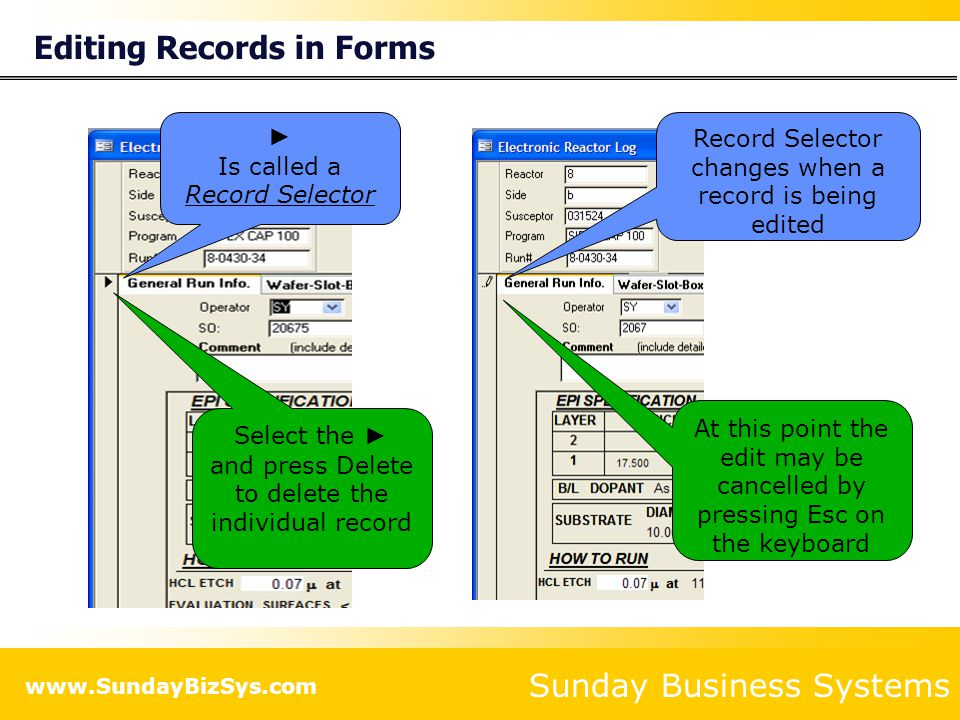 Sunday Business Systems www.SundayBizSys.com Editing Records in Forms ► Is called a Record Selector Record Selector changes when a record is being edited At this point the edit may be cancelled by pressing Esc on the keyboard Select the ► and press Delete to delete the individual record