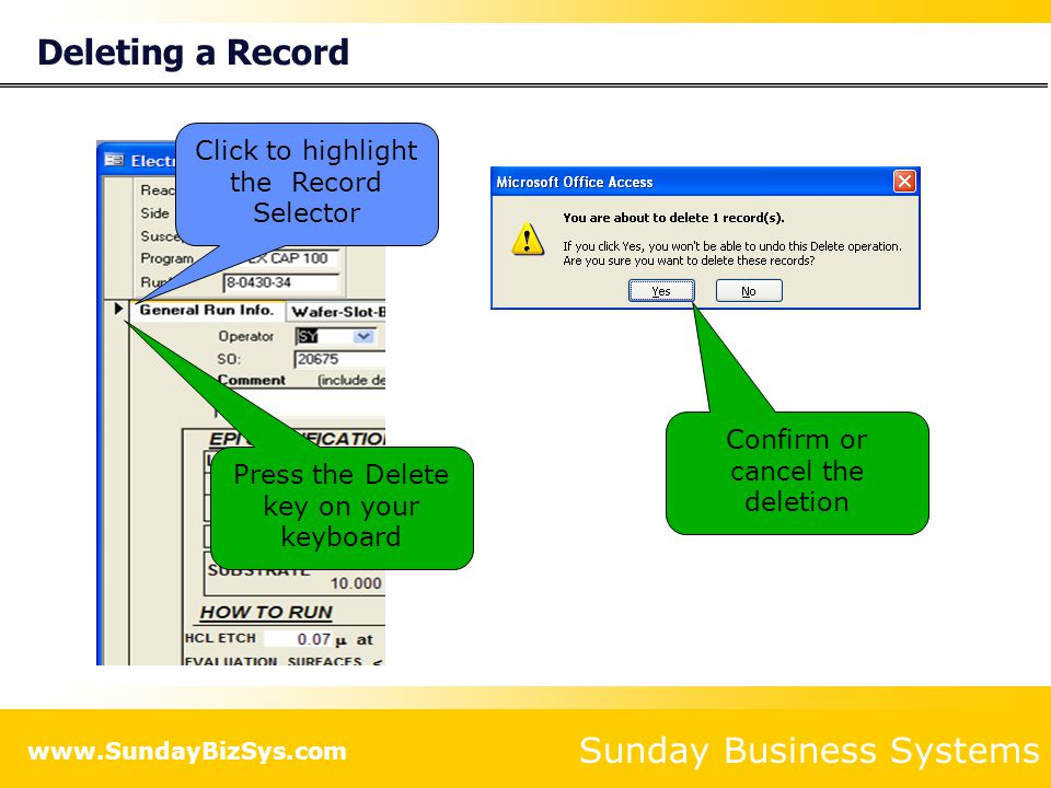 Sunday Business Systems www.SundayBizSys.com Deleting a Record Click to highlight the Record Selector Press the Delete key on your keyboard Confirm or cancel the deletion