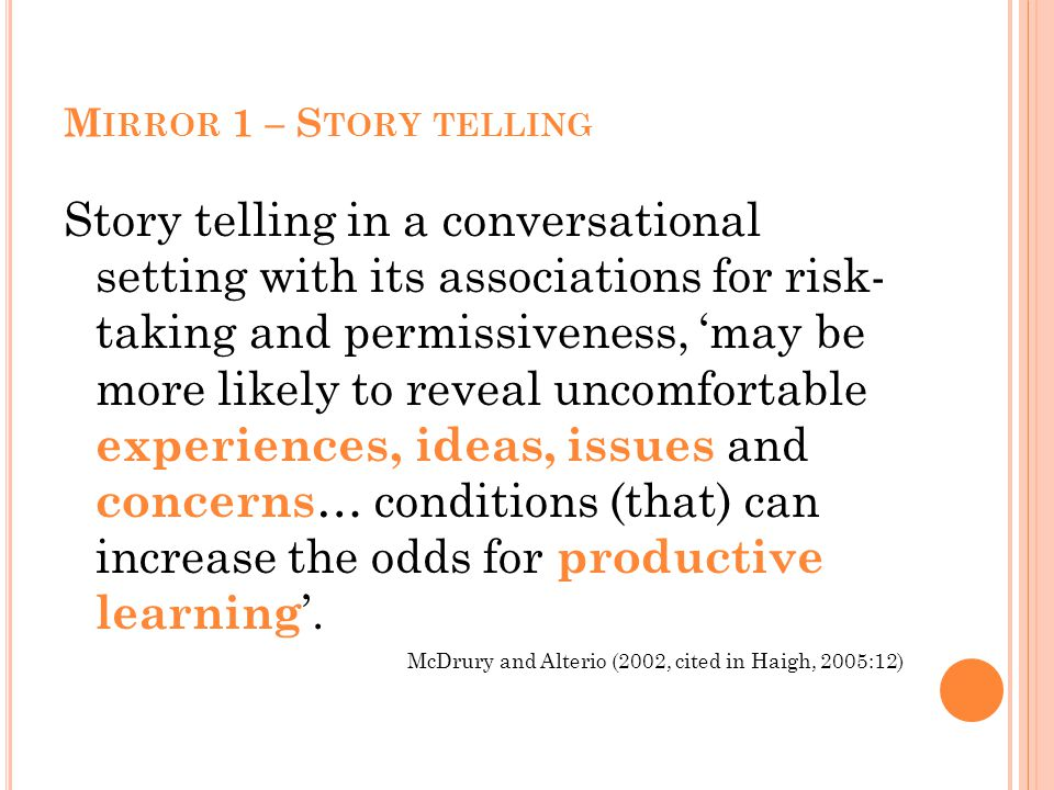 M IRROR 1 – S TORY TELLING Story telling in a conversational setting with its associations for risk- taking and permissiveness, 'may be more likely to reveal uncomfortable experiences, ideas, issues and concerns … conditions (that) can increase the odds for productive learning '.