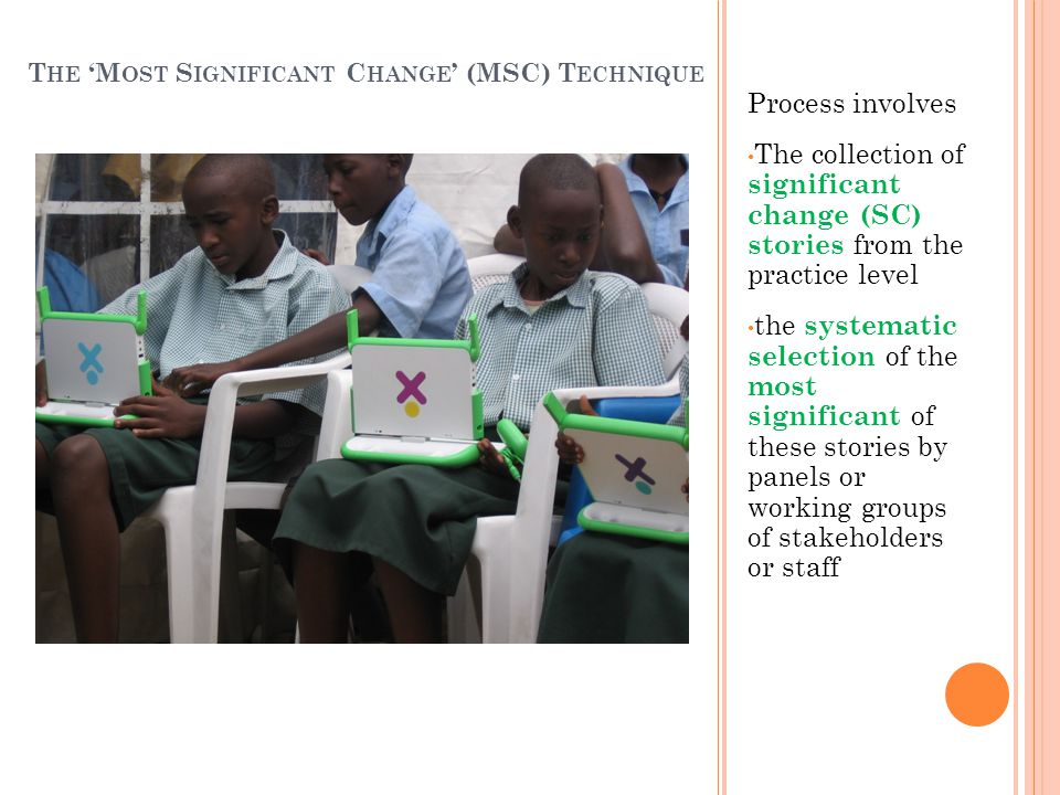 Process involves The collection of significant change (SC) stories from the practice level the systematic selection of the most significant of these stories by panels or working groups of stakeholders or staff T HE 'M OST S IGNIFICANT C HANGE ' (MSC) T ECHNIQUE