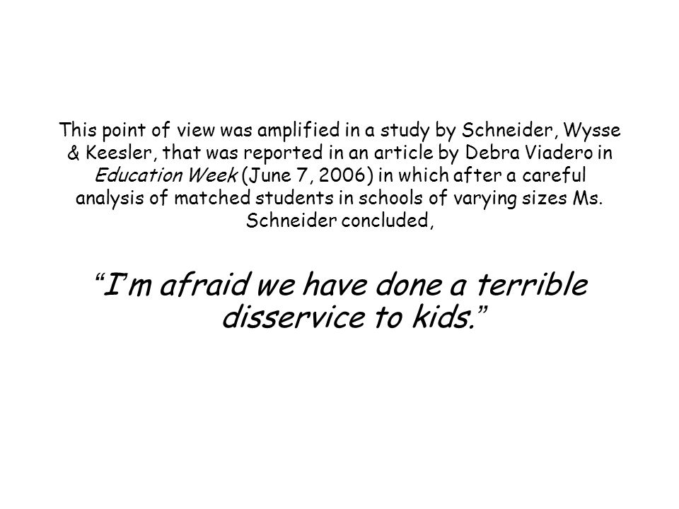 This point of view was amplified in a study by Schneider, Wysse & Keesler, that was reported in an article by Debra Viadero in Education Week (June 7, 2006) in which after a careful analysis of matched students in schools of varying sizes Ms.