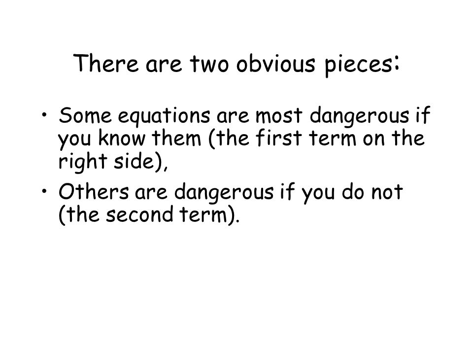 There are two obvious pieces : Some equations are most dangerous if you know them (the first term on the right side), Others are dangerous if you do not (the second term).