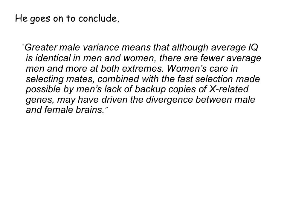 He goes on to conclude, Greater male variance means that although average IQ is identical in men and women, there are fewer average men and more at both extremes.