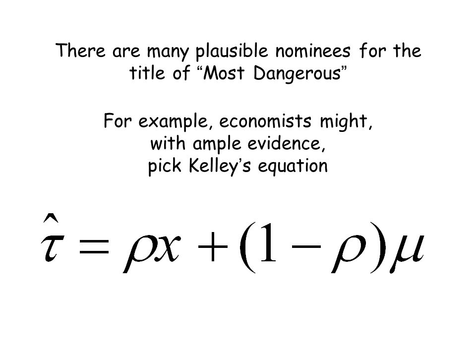 There are many plausible nominees for the title of Most Dangerous For example, economists might, with ample evidence, pick Kelley ' s equation