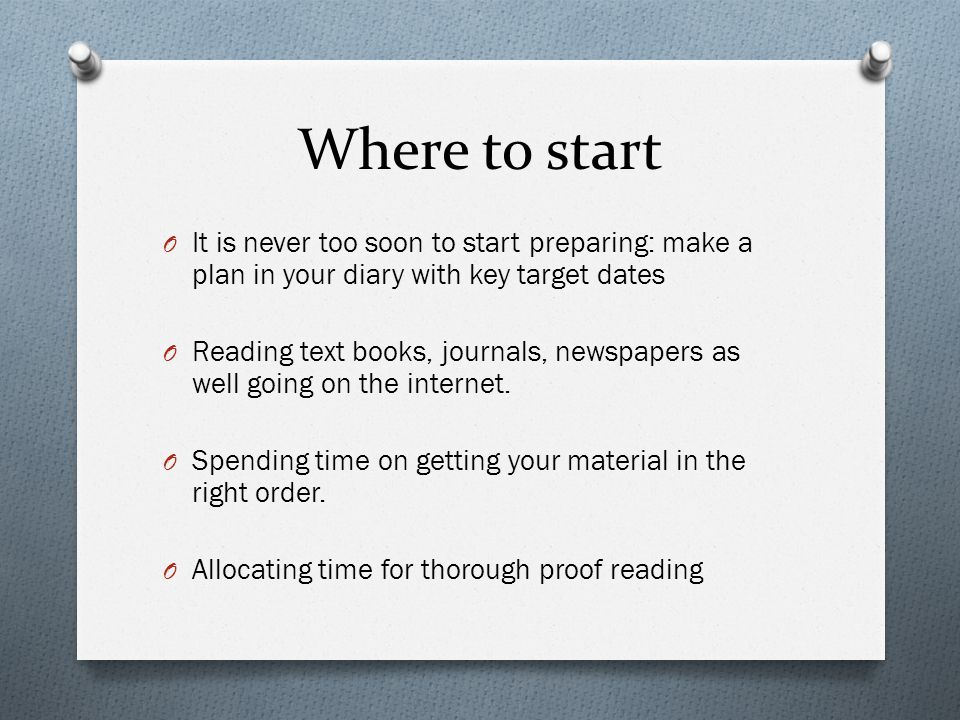 Where to start O It is never too soon to start preparing: make a plan in your diary with key target dates O Reading text books, journals, newspapers as well going on the internet.