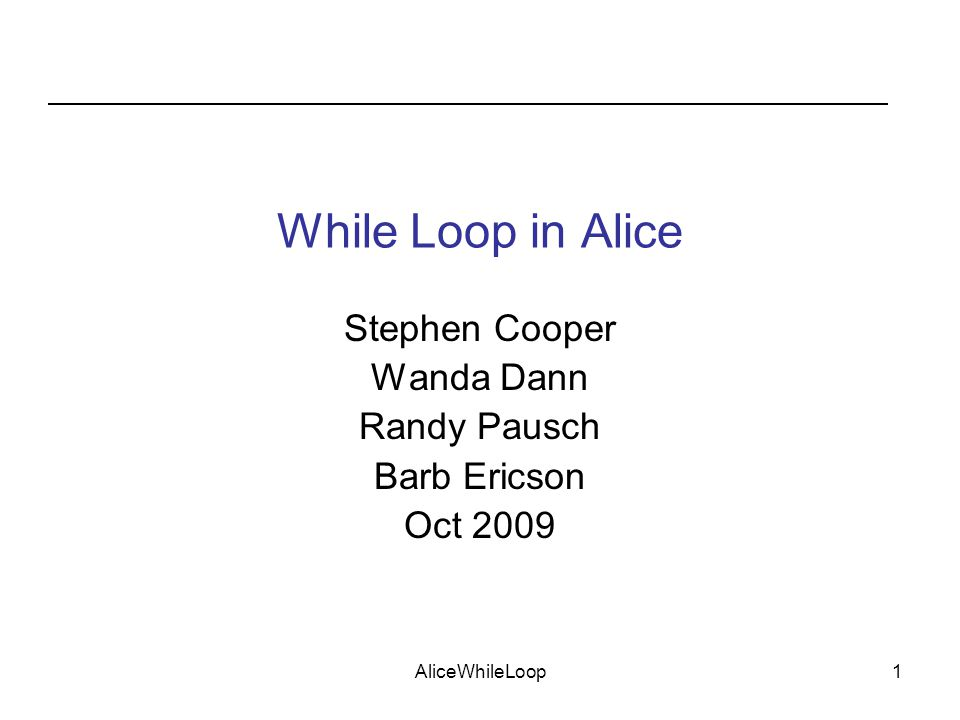 AliceWhileLoop1 While Loop in Alice Stephen Cooper Wanda Dann Randy Pausch Barb Ericson Oct 2009