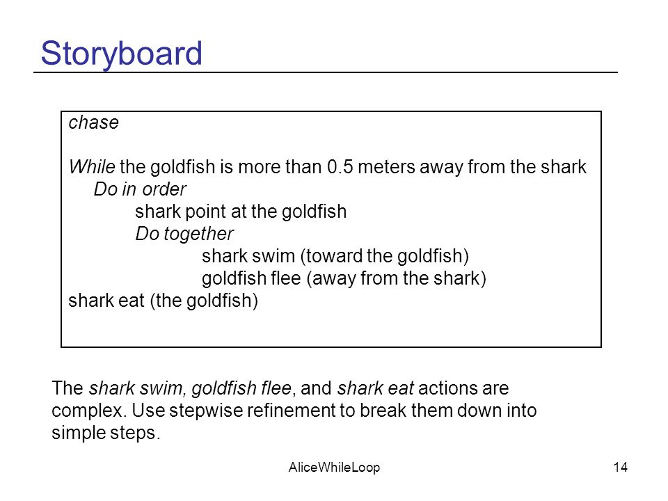AliceWhileLoop14 Storyboard chase While the goldfish is more than 0.5 meters away from the shark Do in order shark point at the goldfish Do together shark swim (toward the goldfish) goldfish flee (away from the shark) shark eat (the goldfish) The shark swim, goldfish flee, and shark eat actions are complex.