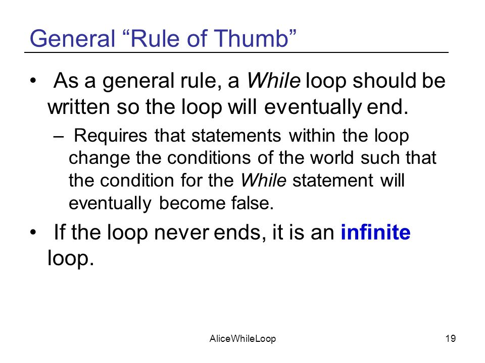 AliceWhileLoop19 General Rule of Thumb As a general rule, a While loop should be written so the loop will eventually end.