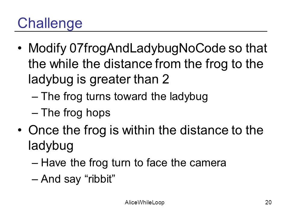 AliceWhileLoop20 Challenge Modify 07frogAndLadybugNoCode so that the while the distance from the frog to the ladybug is greater than 2 –The frog turns toward the ladybug –The frog hops Once the frog is within the distance to the ladybug –Have the frog turn to face the camera –And say ribbit