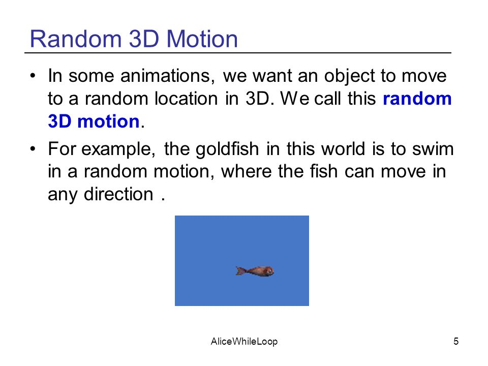 AliceWhileLoop5 Random 3D Motion In some animations, we want an object to move to a random location in 3D.