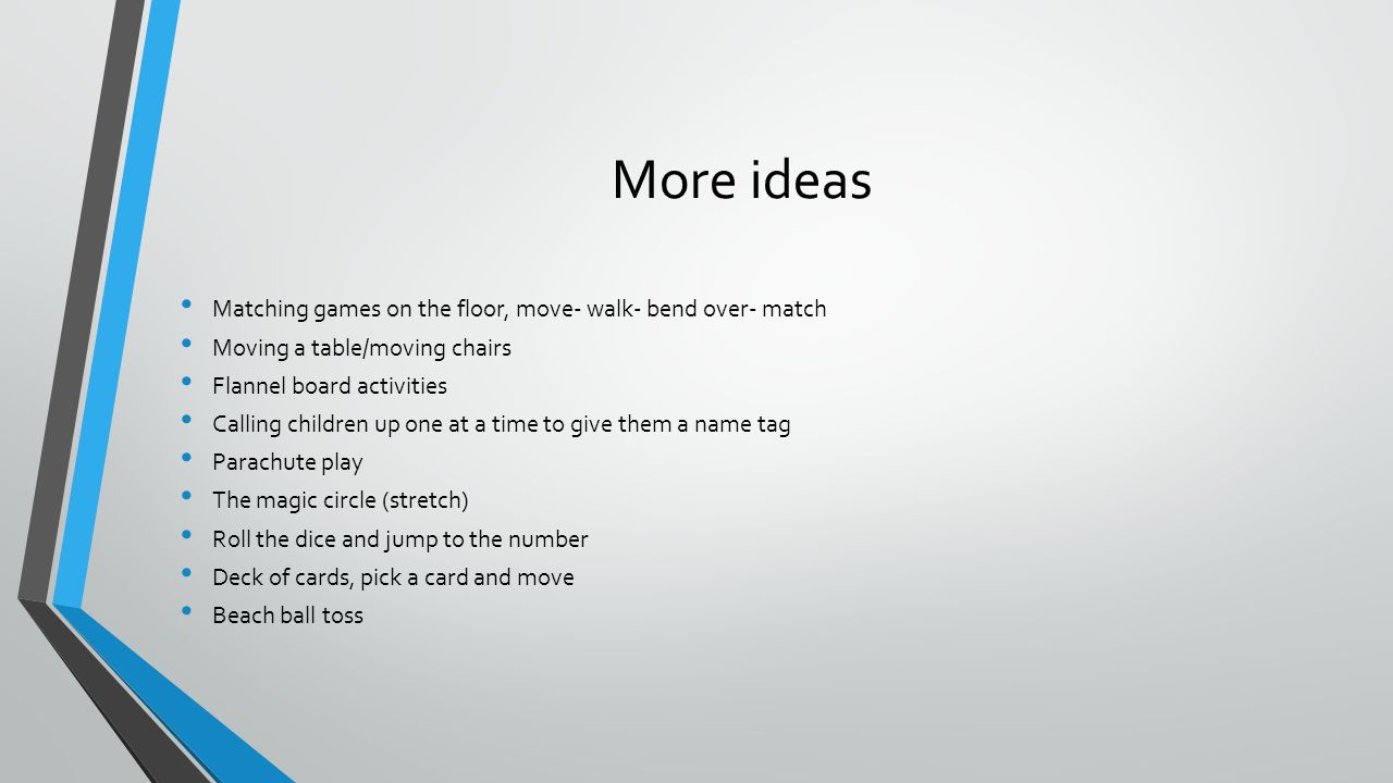 More ideas Matching games on the floor, move- walk- bend over- match Moving a table/moving chairs Flannel board activities Calling children up one at a time to give them a name tag Parachute play The magic circle (stretch) Roll the dice and jump to the number Deck of cards, pick a card and move Beach ball toss