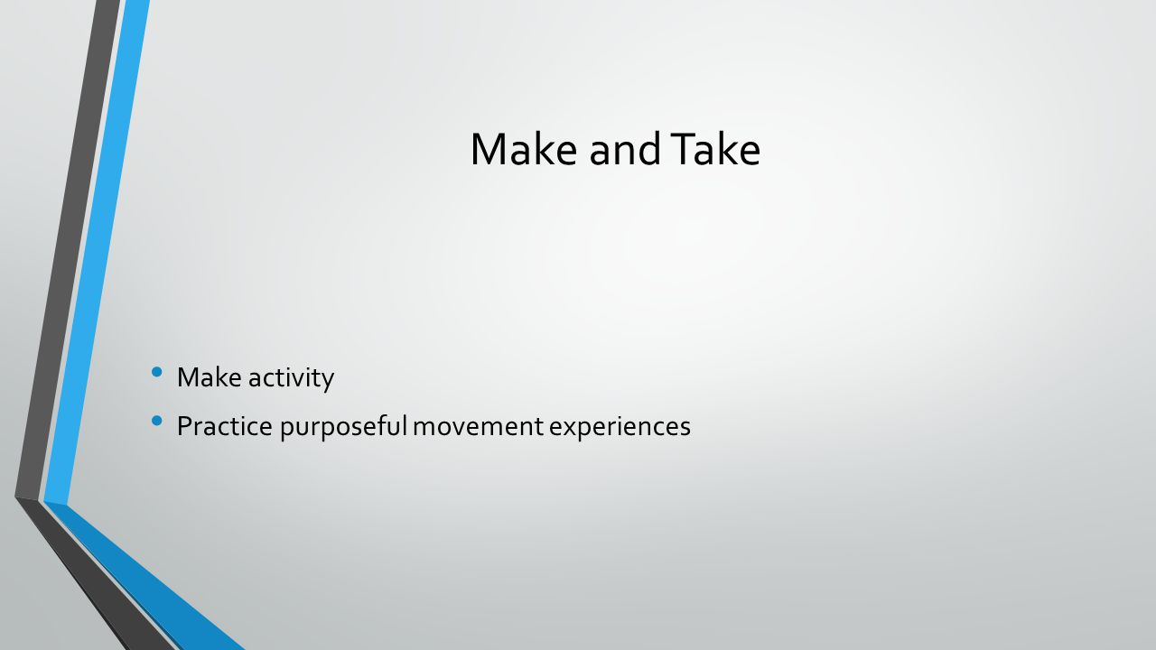Make and Take Make activity Practice purposeful movement experiences