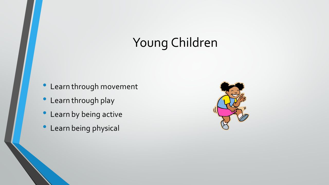 Young Children Learn through movement Learn through play Learn by being active Learn being physical