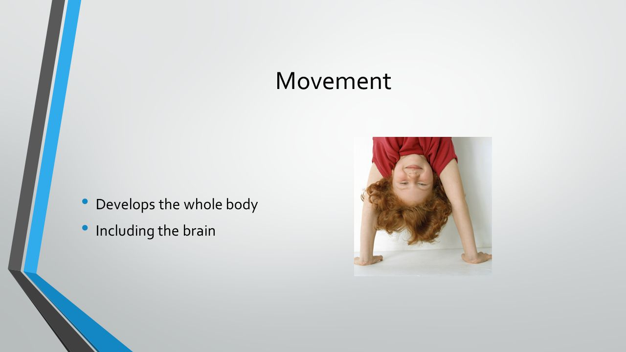 Movement Develops the whole body Including the brain