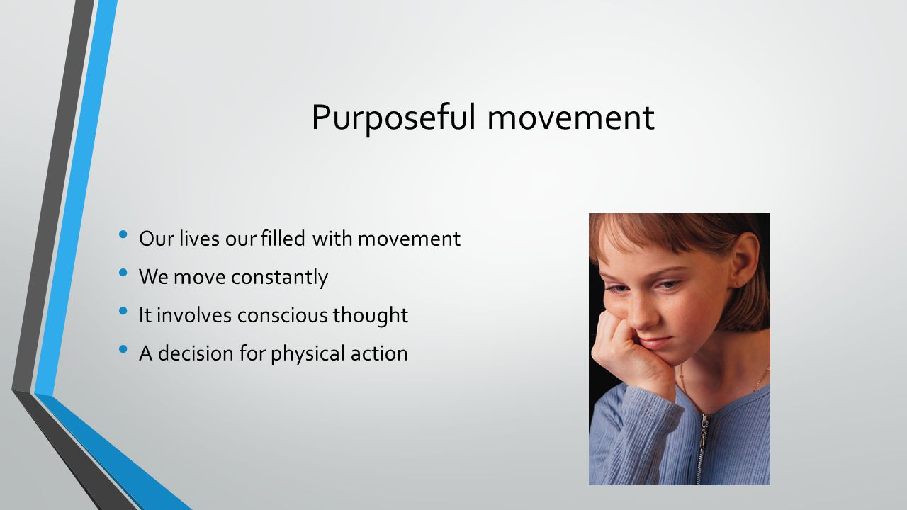 Purposeful movement Our lives our filled with movement We move constantly It involves conscious thought A decision for physical action