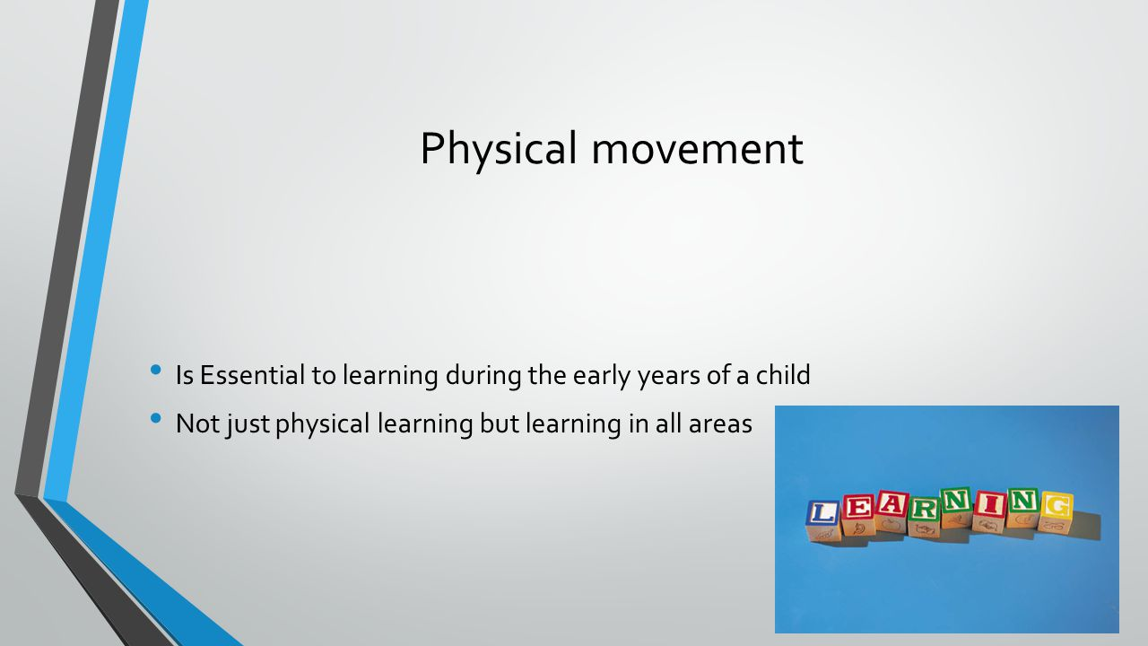 Physical movement Is Essential to learning during the early years of a child Not just physical learning but learning in all areas