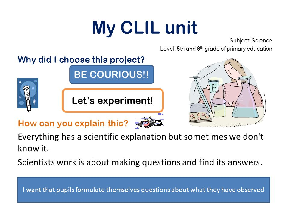 My CLIL unit Subject: Science Level: 5th and 6 th grade of primary education Why did I choose this project.