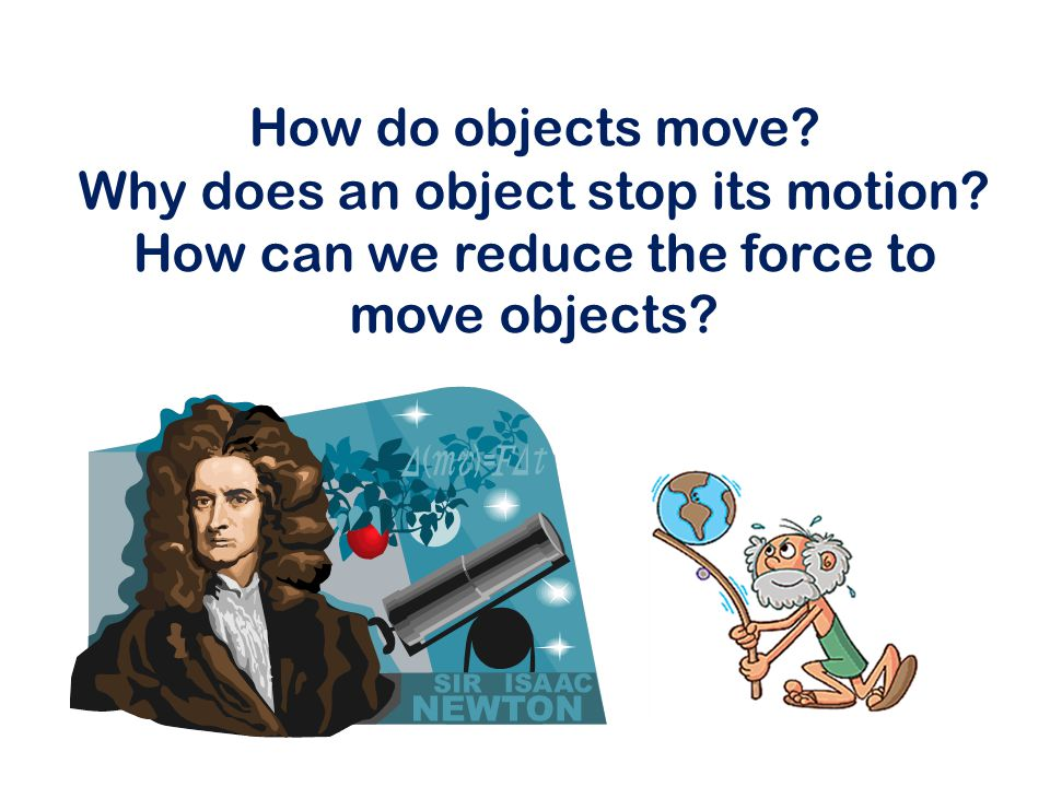 How do objects move. Why does an object stop its motion.