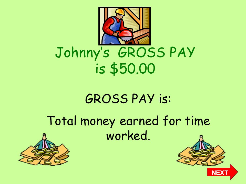 Johnny's GROSS PAY is $50.00 GROSS PAY is: Total money earned for time worked. NEXT
