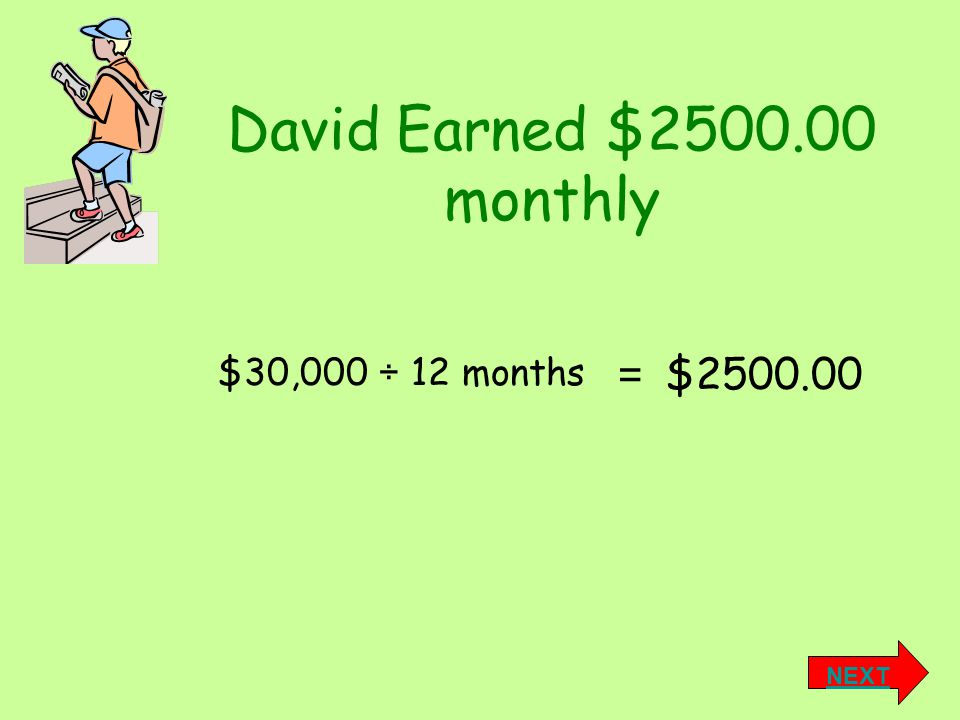 David Earned $2500.00 monthly $2500.00 = NEXT $30,000 ÷ 12 months