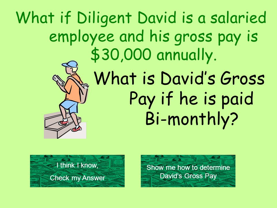 What if Diligent David is a salaried employee and his gross pay is $30,000 annually.