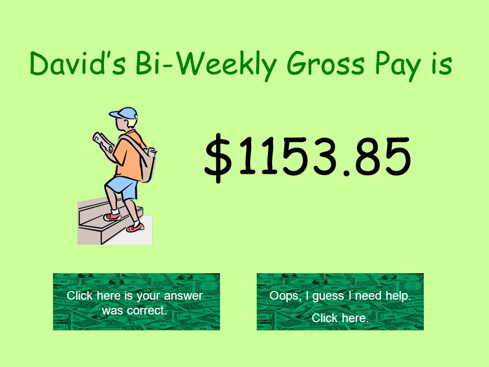 David's Bi-Weekly Gross Pay is $1153.85 Click here is your answer was correct.