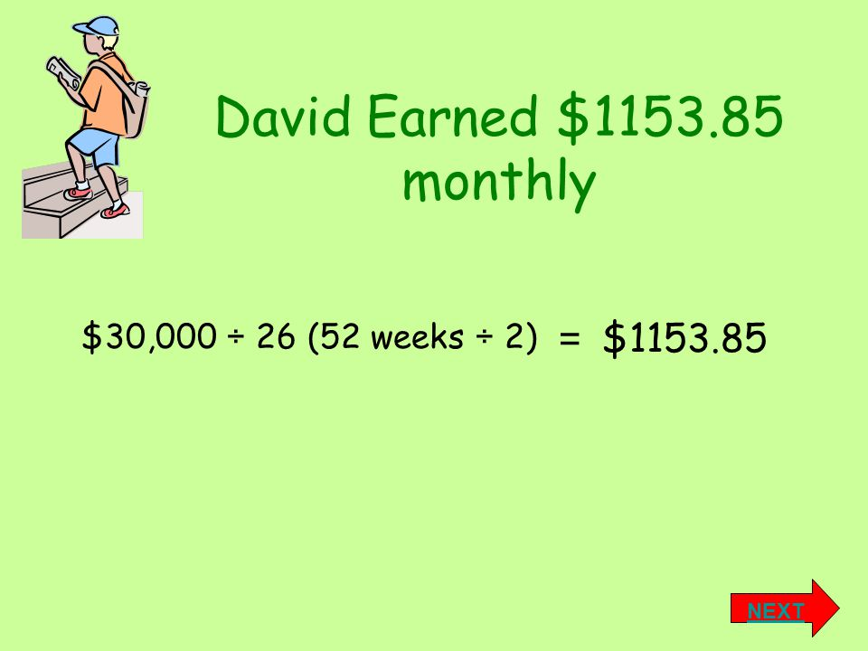 David Earned $1153.85 monthly $1153.85 = NEXT $30,000 ÷ 26 (52 weeks ÷ 2)