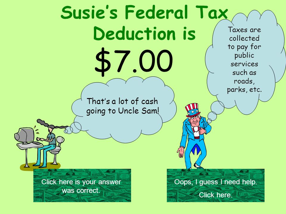 Susie's Federal Tax Deduction is $7.00 Taxes are collected to pay for public services such as roads, parks, etc.