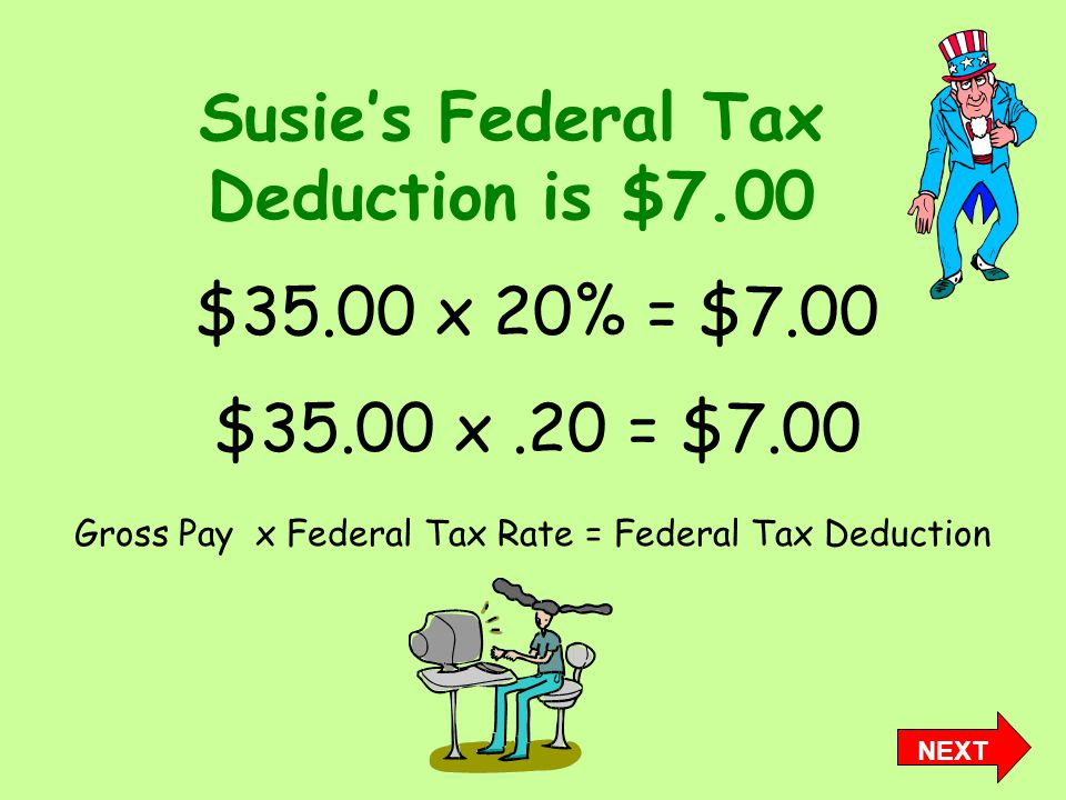 Susie's Federal Tax Deduction is $7.00 Gross Pay x Federal Tax Rate = Federal Tax Deduction $35.00 x 20% = $7.00 $35.00 x.20 = $7.00 NEXT