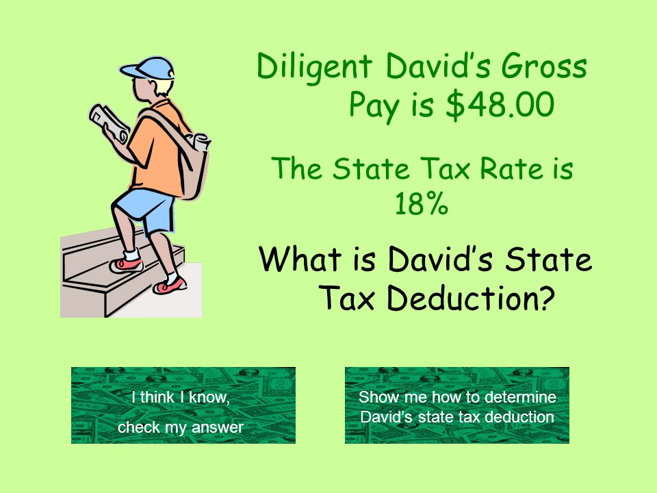 Diligent David's Gross Pay is $48.00 I think I know, check my answer Show me how to determine David's state tax deduction The State Tax Rate is 18% What is David's State Tax Deduction
