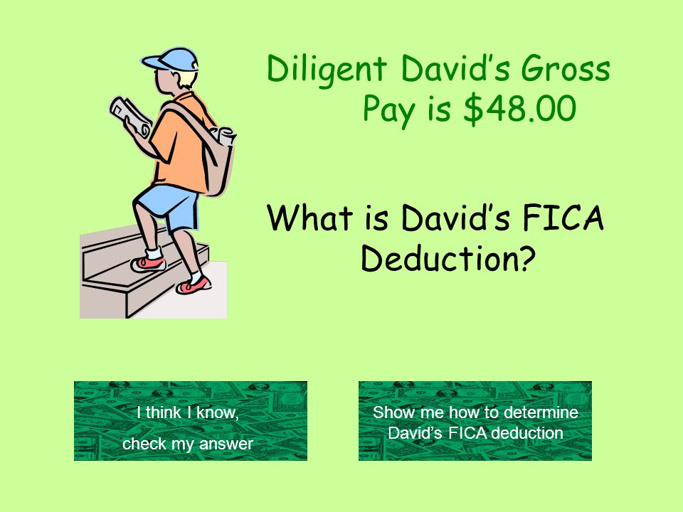 Diligent David's Gross Pay is $48.00 I think I know, check my answer Show me how to determine David's FICA deduction What is David's FICA Deduction