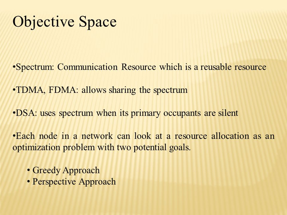 Objective Space Spectrum: Communication Resource which is a reusable resource TDMA, FDMA: allows sharing the spectrum DSA: uses spectrum when its primary occupants are silent Each node in a network can look at a resource allocation as an optimization problem with two potential goals.