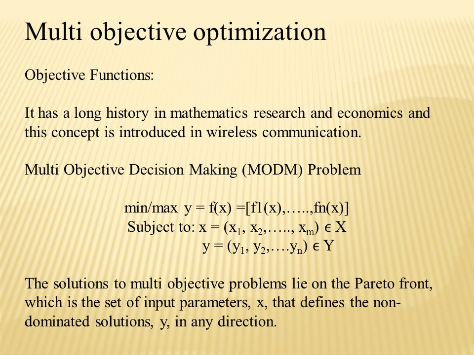 Multi objective optimization Objective Functions: It has a long history in mathematics research and economics and this concept is introduced in wireless communication.