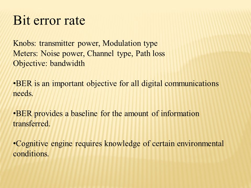 Bit error rate Knobs: transmitter power, Modulation type Meters: Noise power, Channel type, Path loss Objective: bandwidth BER is an important objective for all digital communications needs.