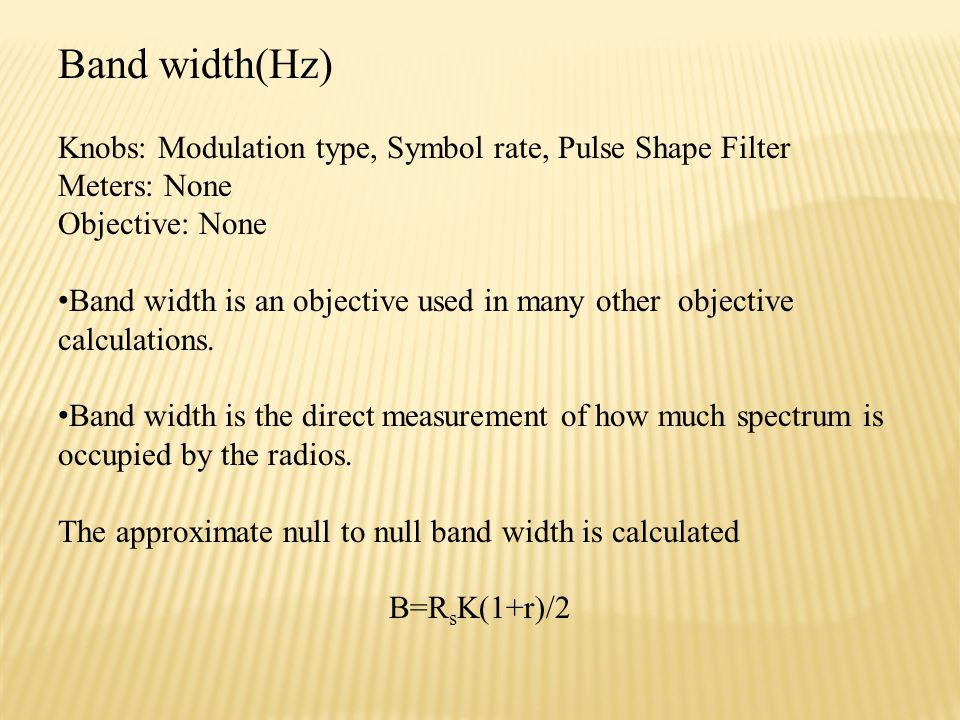 Band width(Hz) Knobs: Modulation type, Symbol rate, Pulse Shape Filter Meters: None Objective: None Band width is an objective used in many other objective calculations.