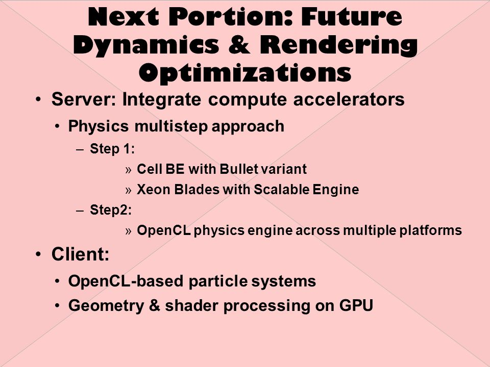 Next Portion: Future Dynamics & Rendering Optimizations Server: Integrate compute accelerators Physics multistep approach –Step 1: »Cell BE with Bullet variant »Xeon Blades with Scalable Engine –Step2: »OpenCL physics engine across multiple platforms Client: OpenCL-based particle systems Geometry & shader processing on GPU