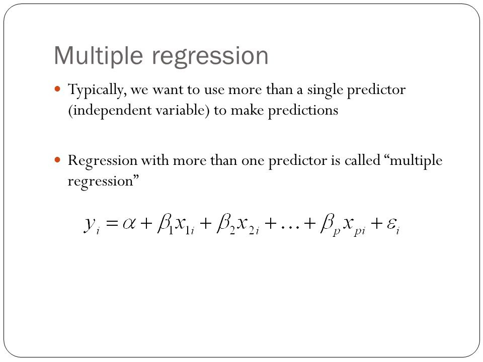 Multiple regression Typically, we want to use more than a single predictor (independent variable) to make predictions Regression with more than one predictor is called multiple regression