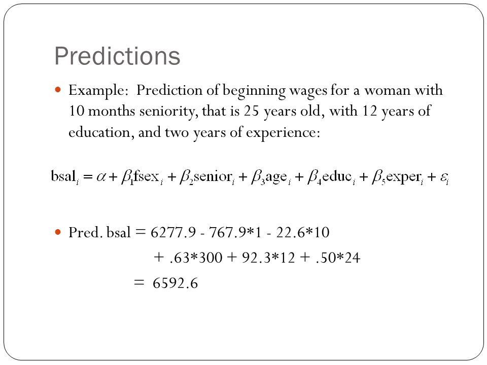 Predictions Example: Prediction of beginning wages for a woman with 10 months seniority, that is 25 years old, with 12 years of education, and two years of experience: Pred.