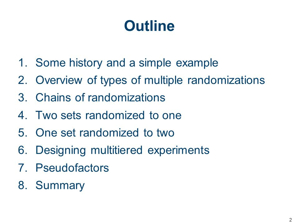 Outline 1.Some history and a simple example 2.Overview of types of multiple randomizations 3.Chains of randomizations 4.Two sets randomized to one 5.One set randomized to two 6.Designing multitiered experiments 7.Pseudofactors 8.Summary 2