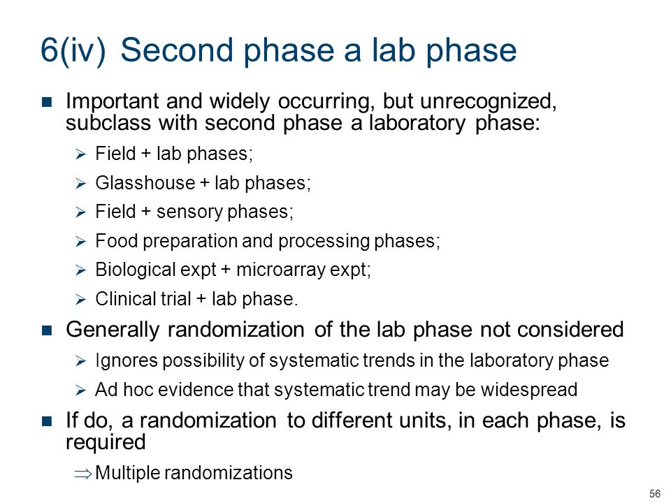6(iv)Second phase a lab phase Important and widely occurring, but unrecognized, subclass with second phase a laboratory phase:  Field + lab phases;  Glasshouse + lab phases;  Field + sensory phases;  Food preparation and processing phases;  Biological expt + microarray expt;  Clinical trial + lab phase.