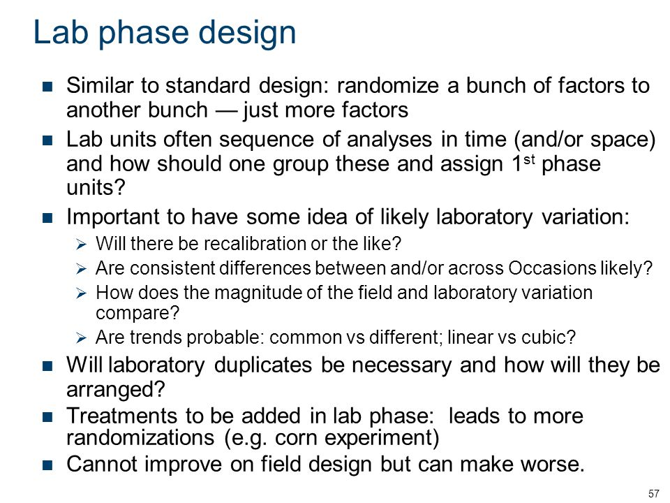 Lab phase design Similar to standard design: randomize a bunch of factors to another bunch — just more factors Lab units often sequence of analyses in time (and/or space) and how should one group these and assign 1 st phase units.